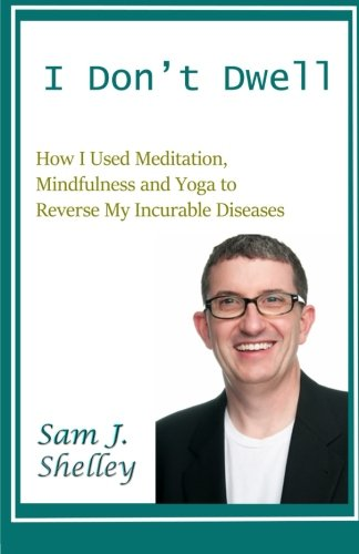 I Don't Dwell: How I Used Meditation, Mindfulness, and Yoga to Reverse My Incurable Diseases