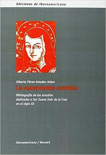 La Ascendente Estrella Bibliografía De Los Estudios Dedicados A Sor Juana Inés De La Cruz En El Siglo Xx Ediciones De Iberoamericana D Bibliografías Spanish Edition Pérez Amador Adam Alberto 9788484890966 Books