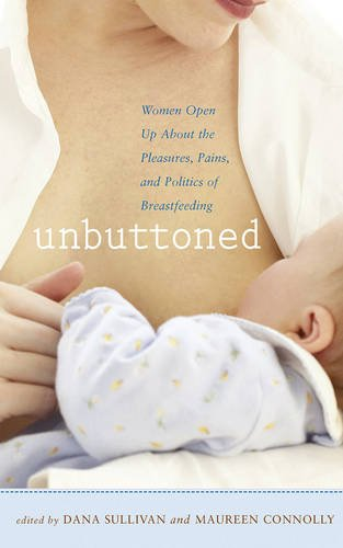Unbuttoned: Women Open Up About the Pleasures, Pains, and Politics of Breastfeeding