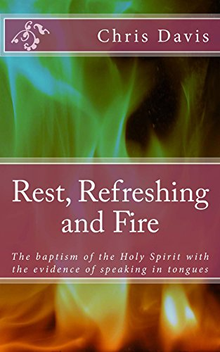 Rest, Refreshing and Fire: The Baptism of the Holy Ghost with the Evidence of Speaking in Tongues. (Baptism Of Fire And The Holy Ghost)