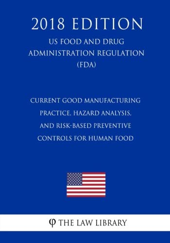 Current Good Manufacturing Practice, Hazard Analysis, and Risk-Based Preventive Controls for Human Food (US Food and Drug Administration Regulation) (FDA) (2018 Edition)