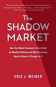 The Shadow Market: How a Group of Wealthy Nations and Powerful Investors Secretly Dominate the World by [Weiner, Eric J.]
