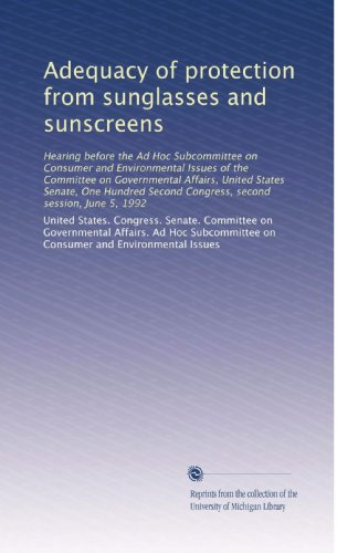 Adequacy of protection from sunglasses and sunscreens: Hearing before the Ad Hoc Subcommittee on Consumer and Environmental Issues of the Committee on ... Second Congress, second session, June 5, - Ad Sunglass