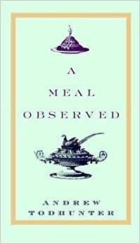A Meal Observed 1st edition by Todhunter, Andrew published by Knopf