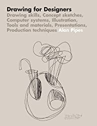 Drawing for Designers: Drawing skills, Concept sketches, Computer systems, Illustration, Tools and materials, Presentations, Production techniques by Alan Pipes ( 2007 )