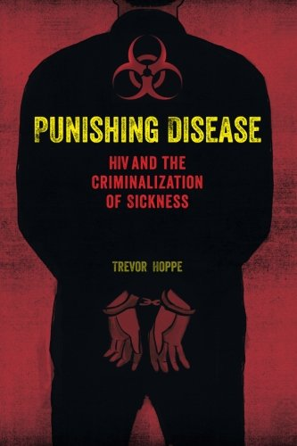 (Punishing Disease: HIV and the Criminalization of Sickness )