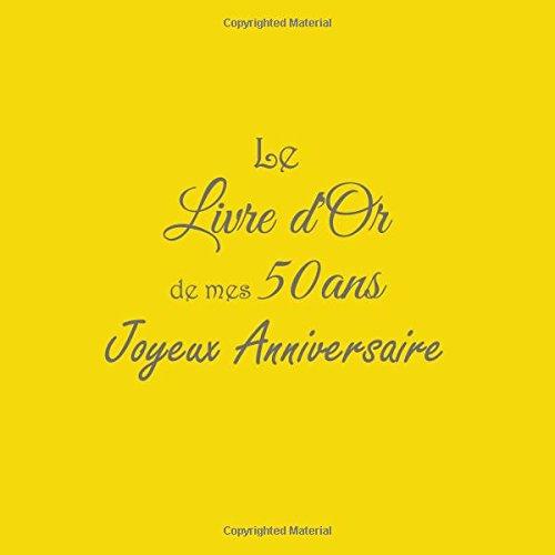 Download Le Livre d'Or de mes 50 ans Joyeux Anniversaire ......: Livre d'Or Anniversaire 50 ans 21 x 21 cm Accessoires decoration idee cadeau 50 ans ... famille Couverture Jaune (French Edition) ebook