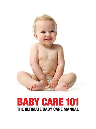 Baby Care 101 - The Ultimate Baby Manual