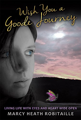 Book: WISH YOU A GOODE JOURNEY - LIVING LIFE WITH EYES AND HEART WIDE OPEN by Marcy Heath Robitaille