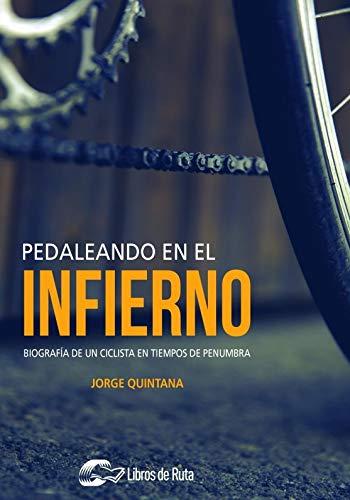 Pedaleando en el infierno: Biografía de un ciclista en tiempos de penumbra por Quintana Ortí, Jorge,Garate Iturralde, Eneko