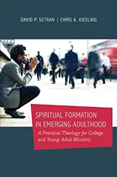 Spiritual Formation in Emerging Adulthood: A Practical Theology for College and Young Adult Ministry by [Setran, David P., Kiesling, Chris A.]
