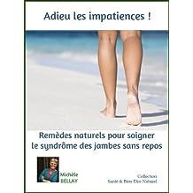 ADIEU LES IMPATIENCES ! Remèdes Naturels Pour Soigner Le Syndrome Des Jambes Sans Repos (Santé & Bien-Etre Naturel t. 2) (French Edition)
