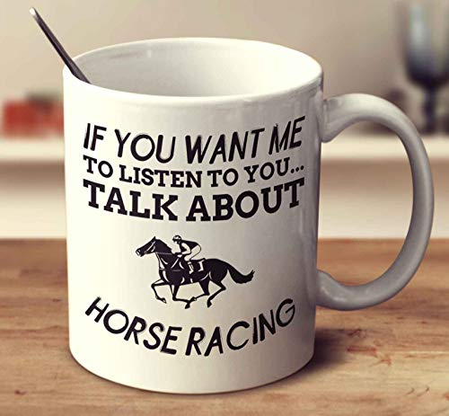 (If You Want Me To Listen To You. Talk About Horse Racing Coffee Mug (White, 11 oz))