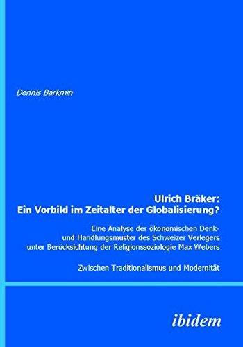Ulrich Bräker: Ein Vorbild im Zeitalter der Globalisierung?: Eine Analyse Der Ökonomischen Denk- Und Handlungsmuster Des Schweizer Verlegers Unter ... Zwischen Traditionalismus Und Modernität