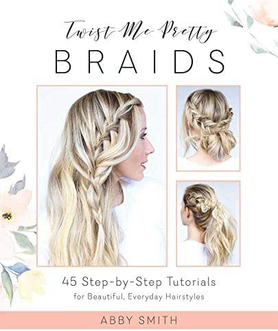 Twist Me Pretty Braids: 45 Step-by-Step Tutorials for Beautiful, Everyday Hairstyles
