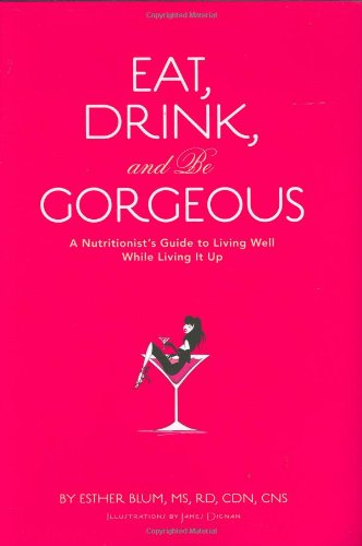 Download Eat, Drink, and be Gorgeous: A Nutritionist's Guide to Living Well While Living It Up PDF