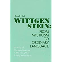 Wittgenstein: From Mysticism to Ordinary Language : A Study of Viennese Positivism and the Thought of Ludwig Wittgenstein