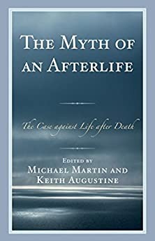 The Myth of an Afterlife: The Case against Life After Death by [Martin, Michael, Augustine, Keith]