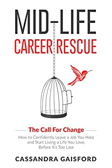 Mid-Life Career Rescue (The Call For Change): How to change careers, confidently leave a job you hate, and start living a life you love, before it's too late by [Gaisford, Cassandra]