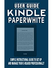 KINDLE PAPERWHITE USER GUIDE: Simple Instructional Guide To Set Up And Manage Your E-Reader Professionally - Quick and Easy Ways To Master Your Device And Troubleshooting Common Issues