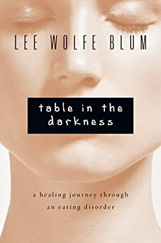 Table in the Darkness: A Healing Journey Through an Eating Disorder by [Blum, Lee Wolfe]
