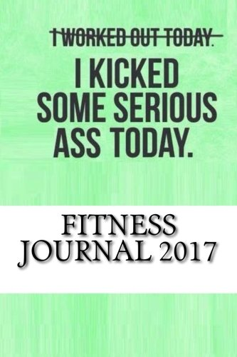 Fitness Journal 2017: Complete Weekly Workout Journal and Food Diary (Best Fitness Journals 2017)