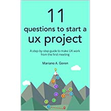 11 Questions To Start A UX Project: A step-by-step guide to make UX work from the first meeting (User Experience Design & Strategy Books)