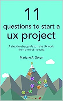 11 Questions To Start A UX Project: A step-by-step guide to make UX work from the first meeting (User Experience Design & Strategy Books) by [Goren, Mariano]