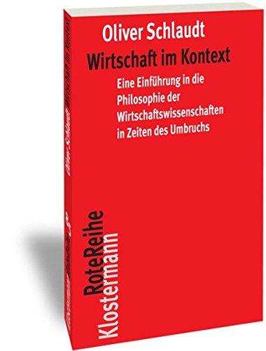 Wirtschaft im Kontext: Eine Einführung in die Philosophie der Wirtschaftswissenschaften in Zeiten des Umbruchs (Klostermann RoteReihe, Band 85)