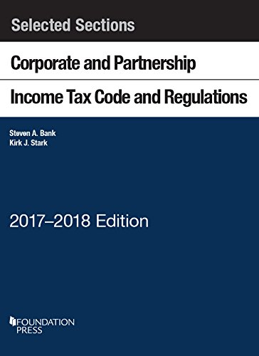 Selected Sections Corporate and Partnership Income Tax Code and Regulations: 2017-2018 (Selected Statutes)