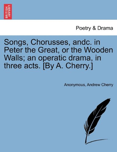 Songs, Chorusses, andc. in Peter the Great, or the Wooden Walls; an operatic drama, in three acts. [By A. Cherry.] PDF