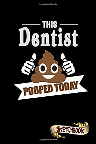 This Dentist Pooped Today: Sketchbook, Funny Sarcastic