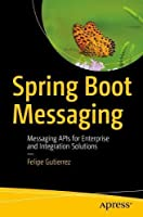 Spring Boot Messaging: Messaging APIs for Enterprise and Integration Solutions Front Cover