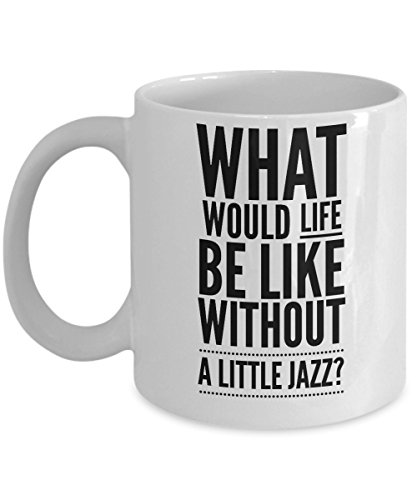 - Coffee Mug Jazz - What Would Life Be Like Without A Little? - Unique Gifts for Musicians - 11oz White Ceramic Cup