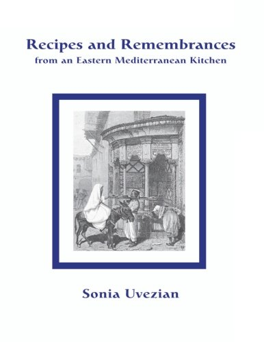 Recipes and Remembrances from an Eastern Mediterranean Kitchen: A Culinary Journey through Syria, Lebanon, and Jordan by Sonia Uvezian