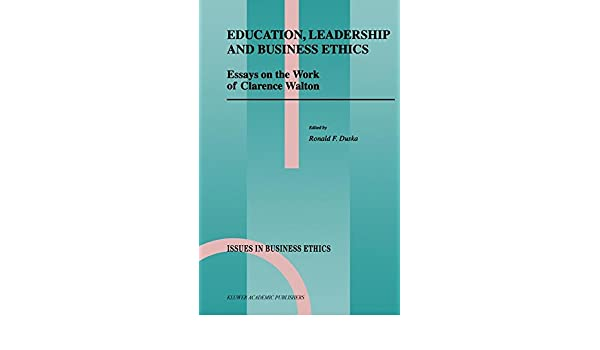 education leadership and business ethics essays on the work of  education leadership and business ethics essays on the work of clarence  walton issues in business ethics ronald f duska   amazoncom