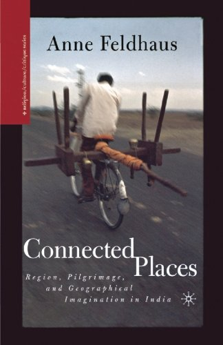 Connected Places: Region, Pilgrimage, and Geographical Imagination in India (Religion/Culture/Critique)