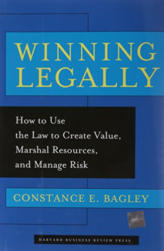 Winning Legally: How Managers Can Use The Law To Create Value, Marshal Resources, And Manage Risk
