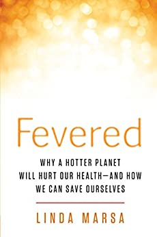 Fevered: The Coming Chaos of Climate Change--and What a Hotter Planet Means for Our Health by [Linda Marsa]