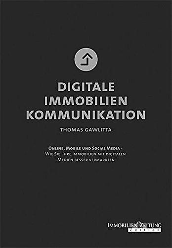 Digitale Immobilienkommunikation: Online, Mobile und Social Media - Wie Sie Ihre Immobilien mit digitalen Medien besser vermarkten