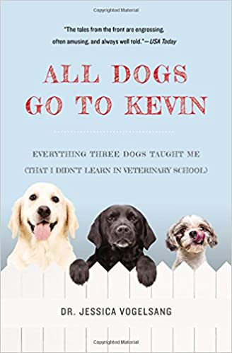Book All Dogs Go to Kevin: Everything Three Dogs Taught Me (That I Didn't Learn in Veterinary School)