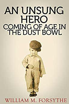 An UnSung Hero: Coming of Age in the Dust Bowl (A Greatest Generation Account Book 1) by [Forsythe, William M.]