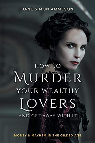 How to Murder Your Wealthy Lovers and Get Away With It: Money & Mayhem in the Gilded Age