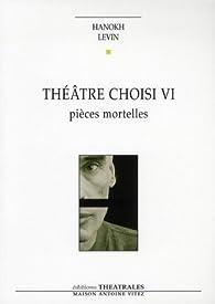 Théâtre choisi VI : Pièces mortelles par Hanoch Levin