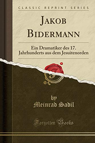 Jakob Bidermann: Ein Dramatiker des 17. Jahrhunderts aus dem Jesuitenorden (Classic Reprint) (German Edition) -