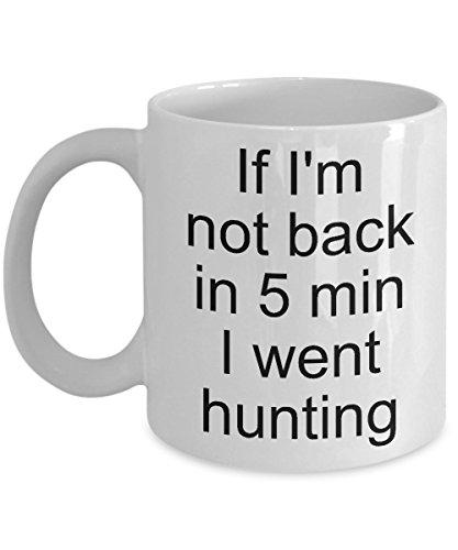 HUNTING Coffee Mug - If I'm Not Back in 5 min, I Went Hunting -