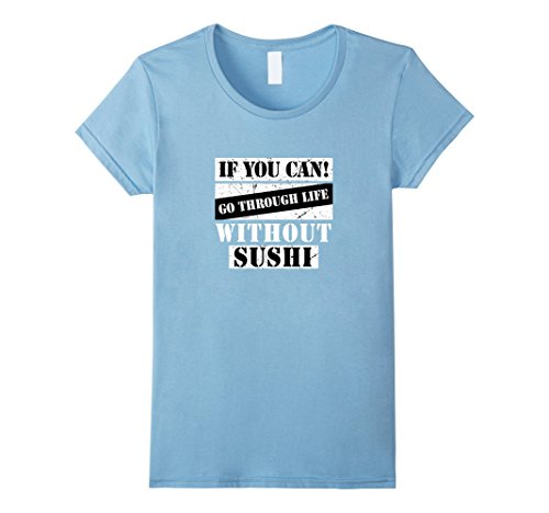 Womens If You can go Through Life Without Sushi T-Shirt Large Baby Blue