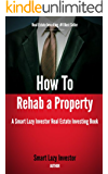 How To Rehab a Property (Smart Lazy Investor Real Estate Investing Books Book 2)