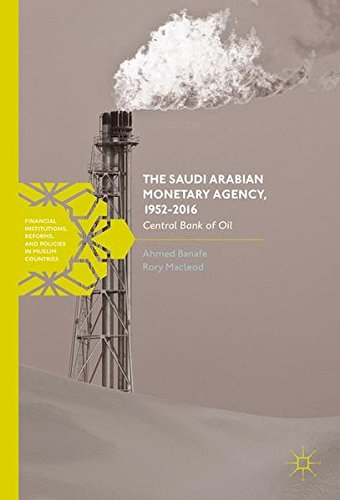The Saudi Arabian Monetary Agency, 1952-2016: Central Bank of Oil (Financial Institutions, Reforms, and Policies in Muslim Countries) by Palgrave Macmillan