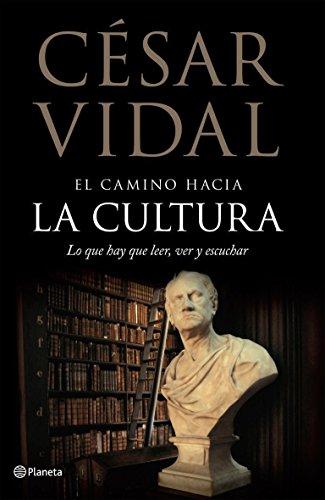 El camino hacia la cultura. Lo que hay que leer, ver y escuchar ((Fuera de colección)) por César Vidal